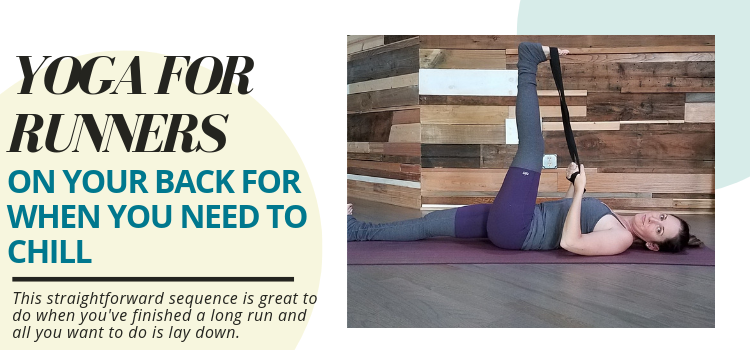Yoga for Runners Sequence on Your Back – Post Run Yoga Sequence When You Need to Chill